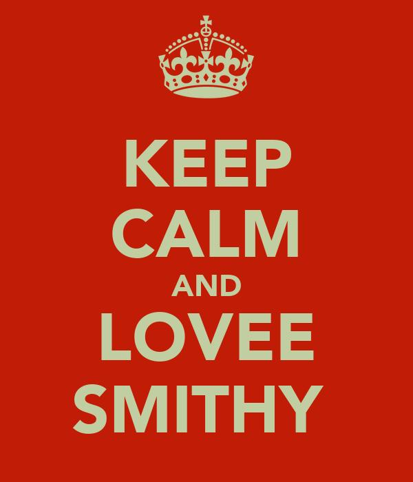 KEEP CALM AND LOVEE SMITHY