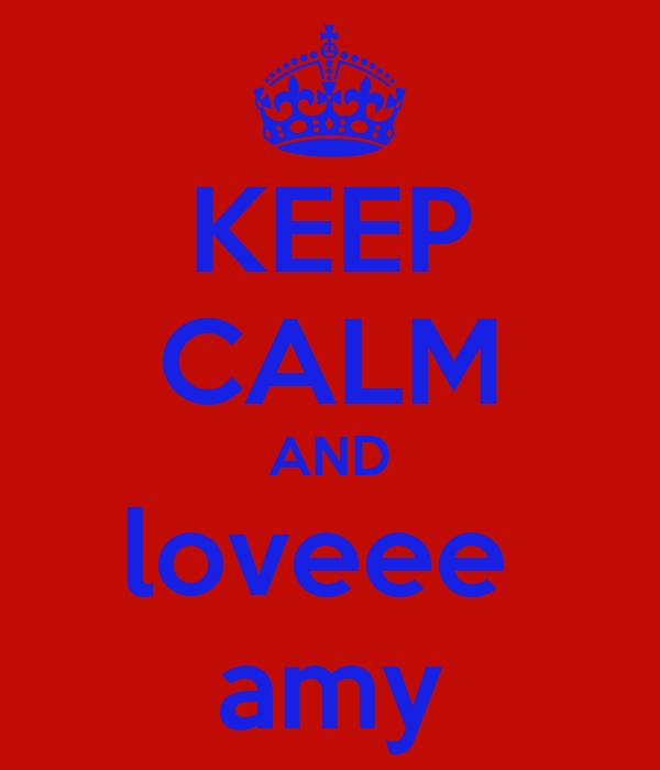KEEP CALM AND loveee  amy
