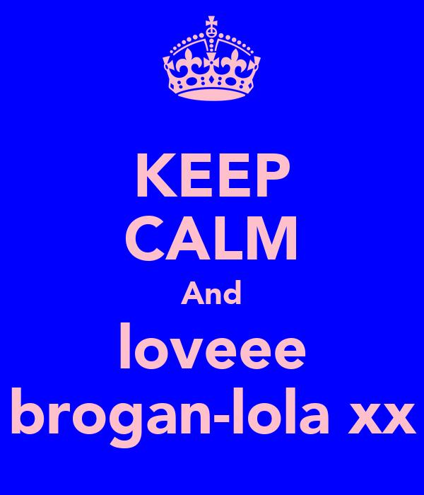 KEEP CALM And loveee brogan-lola xx