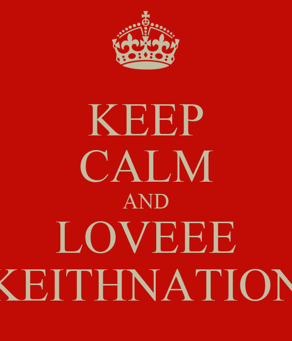 KEEP CALM AND LOVEEE KEITHNATION