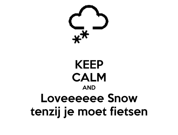 KEEP CALM AND Loveeeeee Snow tenzij je moet fietsen