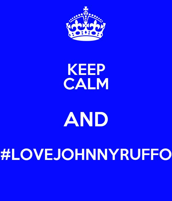 KEEP CALM AND #LOVEJOHNNYRUFFO