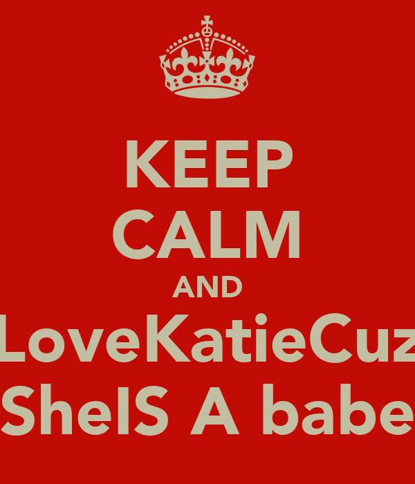 KEEP CALM AND LoveKatieCuz SheIS A babe