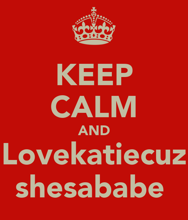 KEEP CALM AND Lovekatiecuz shesababe