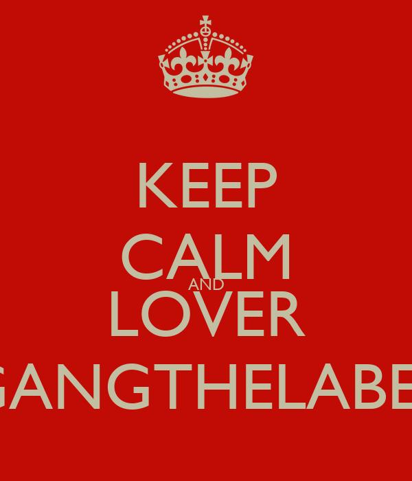 KEEP CALM AND LOVER GANGTHELABEL