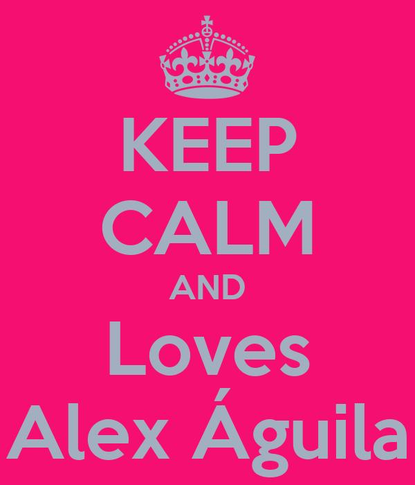KEEP CALM AND Loves Alex Águila
