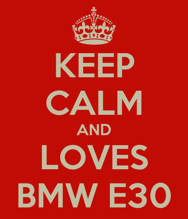 KEEP CALM AND LOVES BMW E30