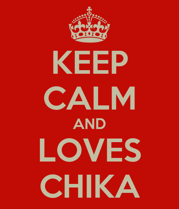 KEEP CALM AND LOVES CHIKA