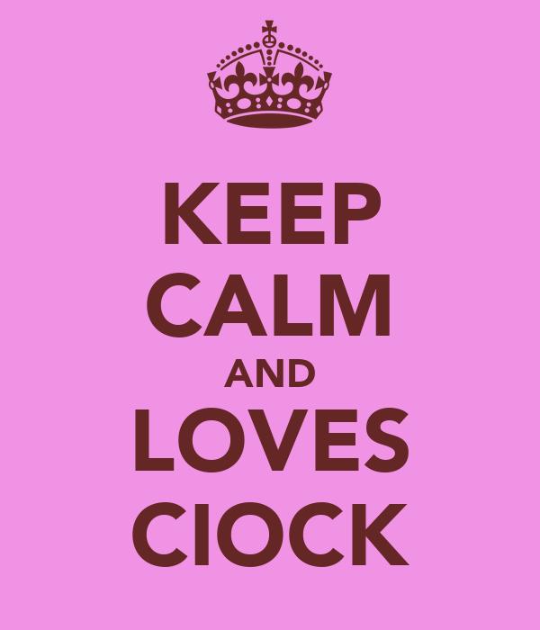 KEEP CALM AND LOVES CIOCK