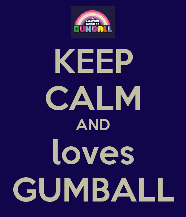 KEEP CALM AND loves GUMBALL