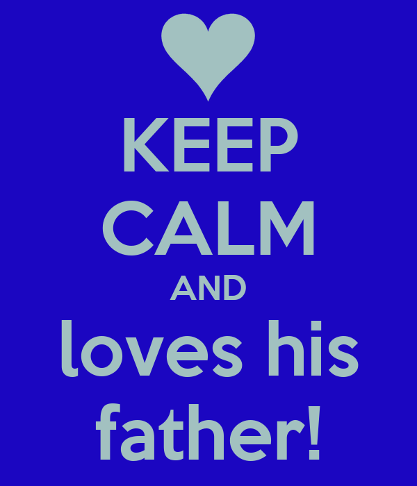 KEEP CALM AND loves his father!