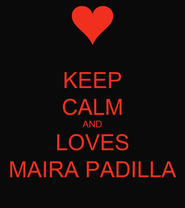 KEEP CALM AND LOVES MAIRA PADILLA