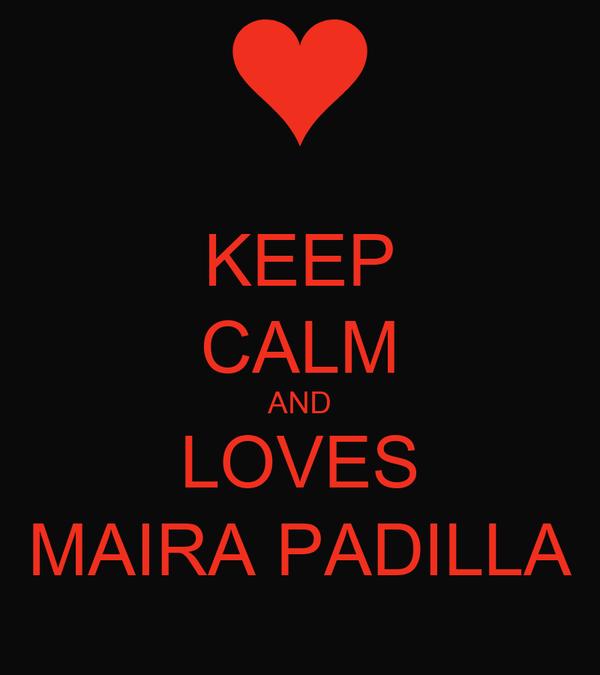 KEEP CALM AND LOVES MAIRA PADILLA