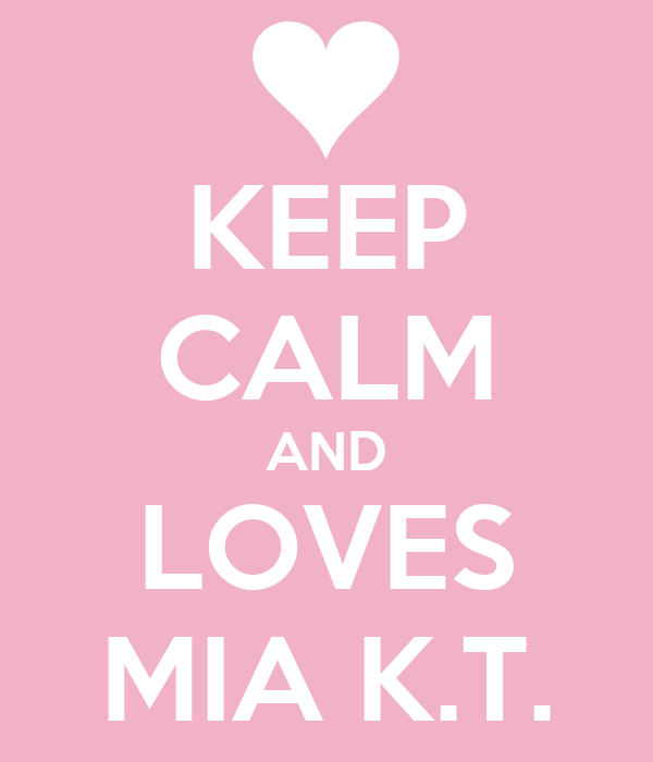 KEEP CALM AND LOVES MIA K.T.