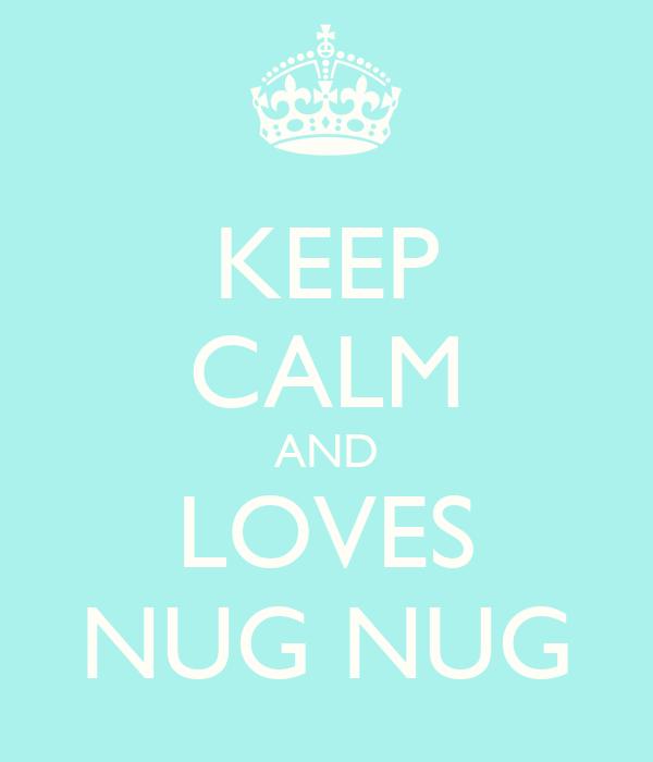 KEEP CALM AND LOVES NUG NUG