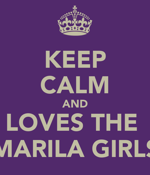 KEEP CALM AND LOVES THE  MARILA GIRLS