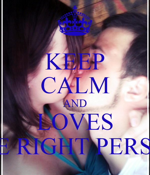 KEEP CALM AND LOVES THE RIGHT PERSON