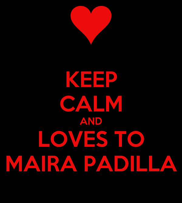 KEEP CALM AND LOVES TO MAIRA PADILLA