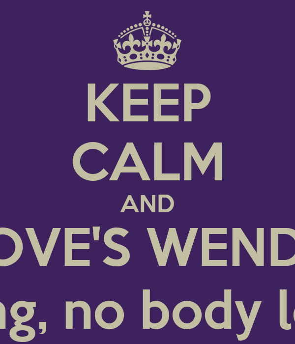 KEEP CALM AND LOVE'S WENDY i'm kidding, no body love's her