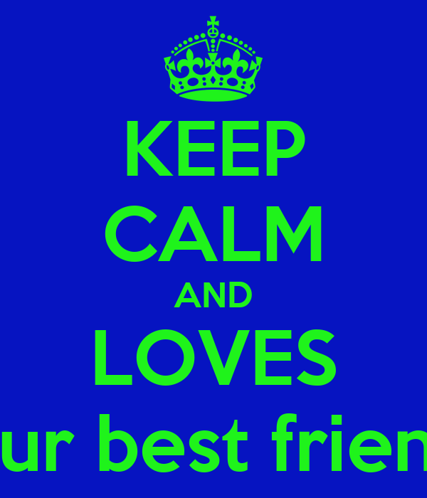 KEEP CALM AND LOVES your best friends