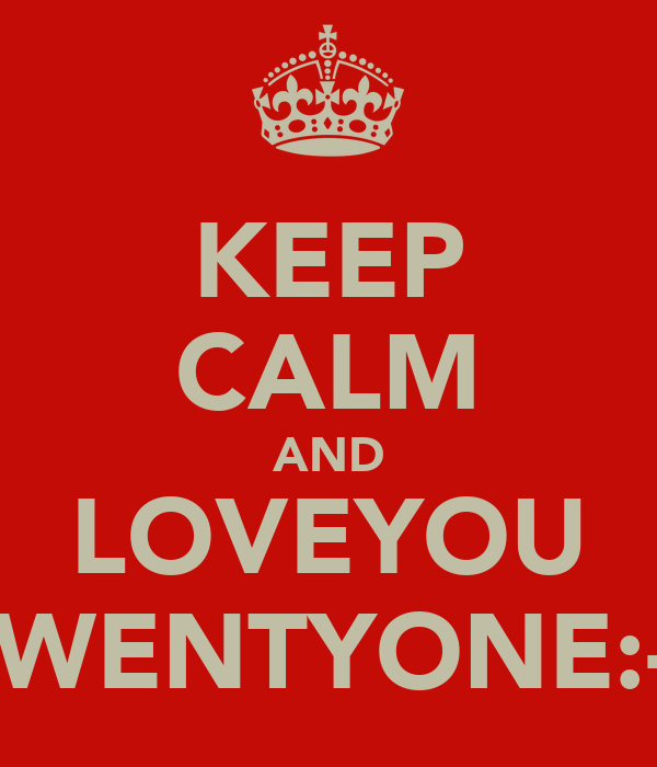 KEEP CALM AND LOVEYOU TWENTYONE:-*
