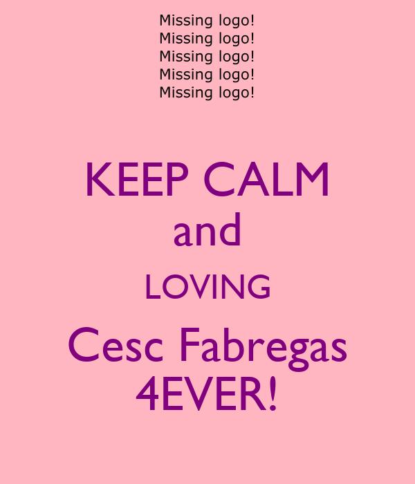 KEEP CALM and LOVING Cesc Fabregas 4EVER!