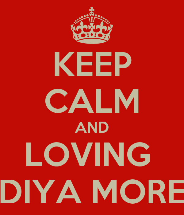 KEEP CALM AND LOVING  DIYA MORE