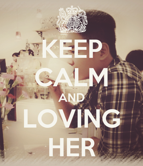 KEEP CALM AND LOVING HER