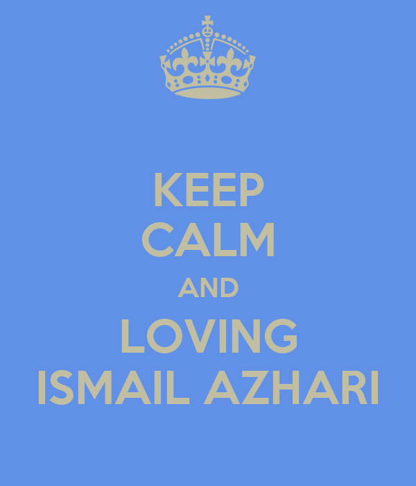 KEEP CALM AND LOVING ISMAIL AZHARI