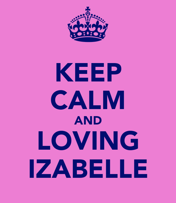 KEEP CALM AND LOVING IZABELLE