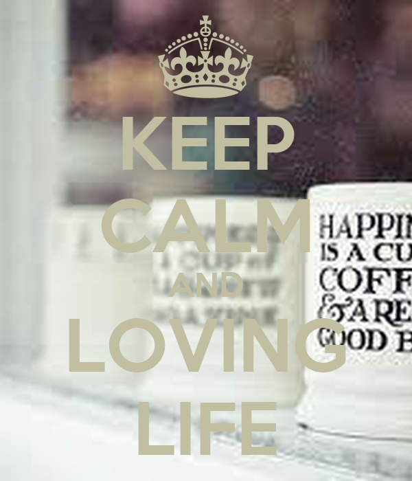 KEEP CALM AND LOVING LIFE