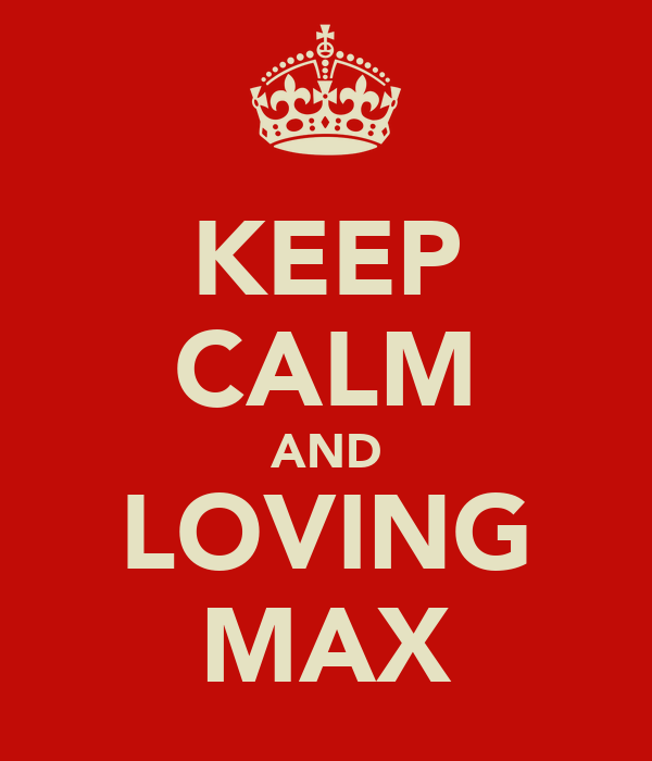 KEEP CALM AND LOVING MAX