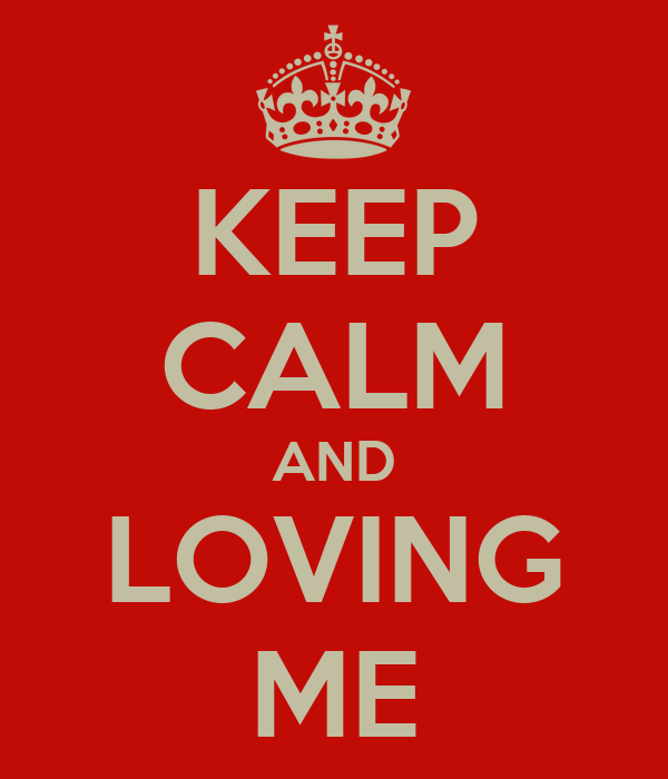 KEEP CALM AND LOVING ME