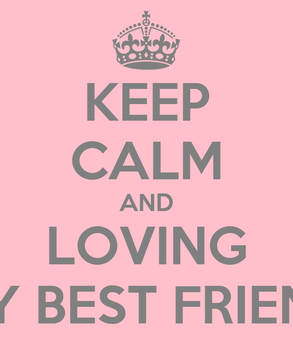 KEEP CALM AND LOVING MY BEST FRIEND