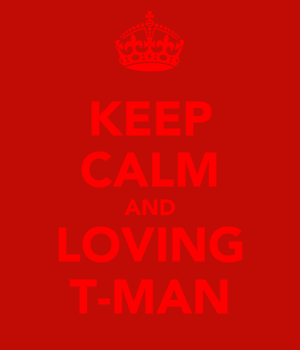 KEEP CALM AND LOVING T-MAN