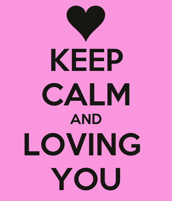 KEEP CALM AND LOVING  YOU