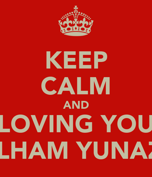 KEEP CALM AND LOVING YOU ILHAM YUNAZ