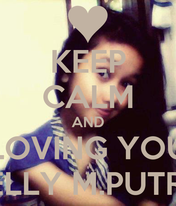 KEEP CALM AND LOVING YOU RELLY M.PUTRA