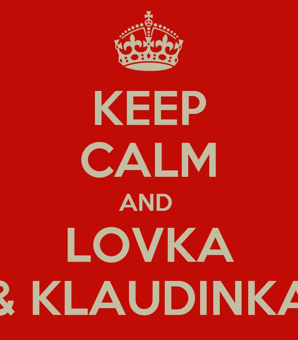 KEEP CALM AND  LOVKA & KLAUDINKA