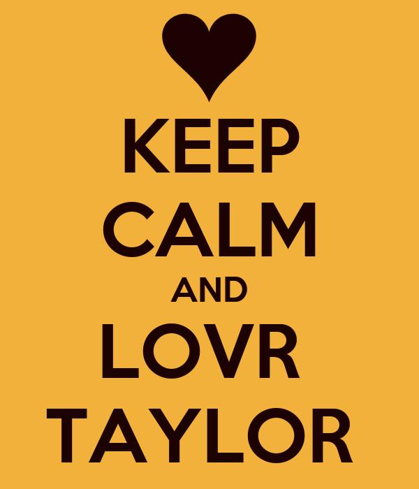 KEEP CALM AND LOVR  TAYLOR
