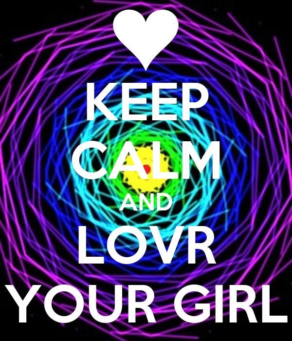 KEEP CALM AND LOVR YOUR GIRL