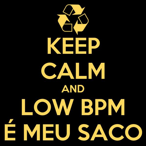KEEP CALM AND LOW BPM É MEU SACO
