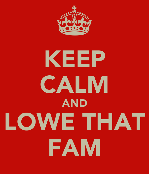 KEEP CALM AND LOWE THAT FAM