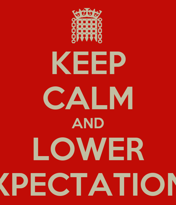 KEEP CALM AND LOWER EXPECTATIONS