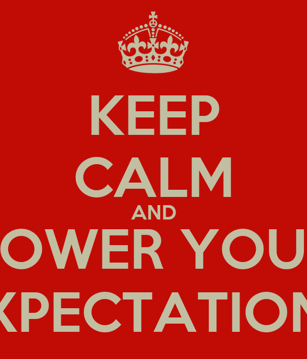 KEEP CALM AND LOWER YOUR EXPECTATIONS
