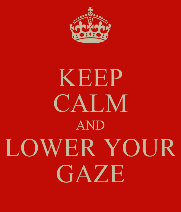 KEEP CALM AND LOWER YOUR GAZE