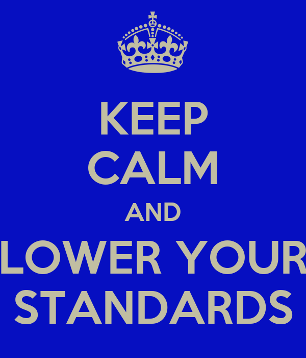 KEEP CALM AND LOWER YOUR STANDARDS