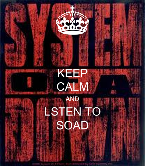 KEEP CALM AND LSTEN TO SOAD