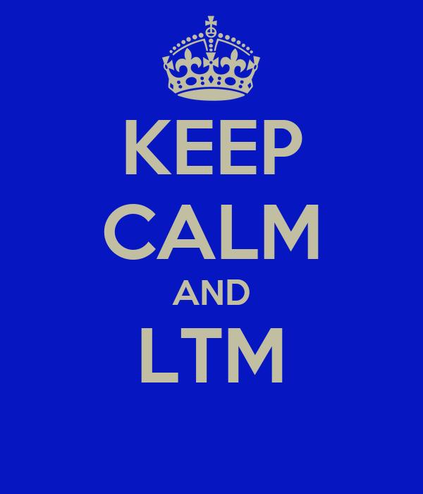 KEEP CALM AND LTM