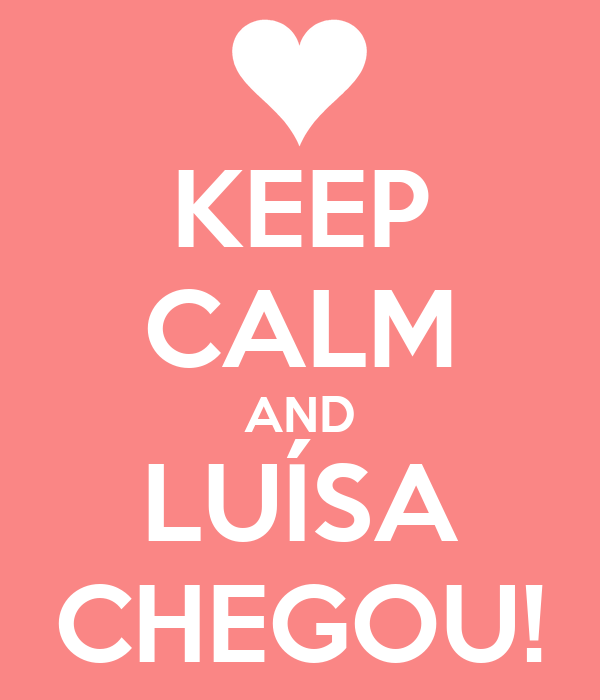 KEEP CALM AND LUÍSA CHEGOU!